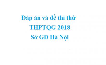 Đáp án và đề thi thử THPTQG 2018 Tất cả các môn – Sở GD Hà Nội